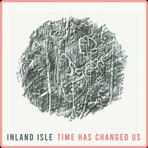 (2021) Inland Isle - Time Has Changed Us [FLAC]
