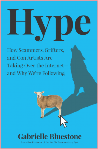 Hype  How Scammers, Grifters, Con Artists and Influencers Are Taking Over the Internet by Gabriel...