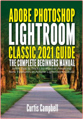 Adobe Photoshop Lightroom Classic 2021 Guide - The Complete Beginners Manual with Tips & Tricks