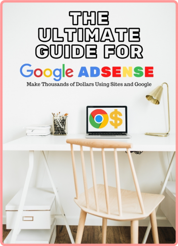 The Ultimate Guide for Google Adsense - Make Thousands of Dollars Using Sites and Google
