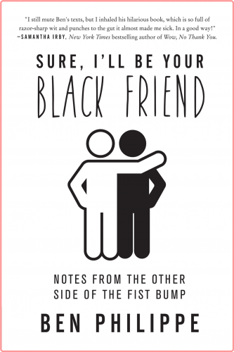 Sure, I'll Be Your Black Friend  Notes from the Other Side of the Fist Bump by Ben Philippe EPUB